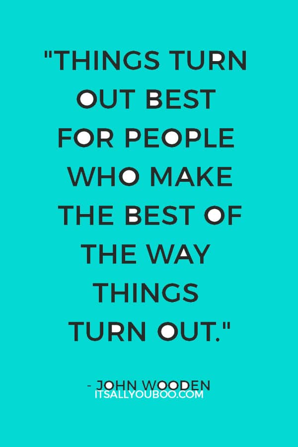 """Things turn out best for people who make the best of the way things turn out."" – John Wooden"