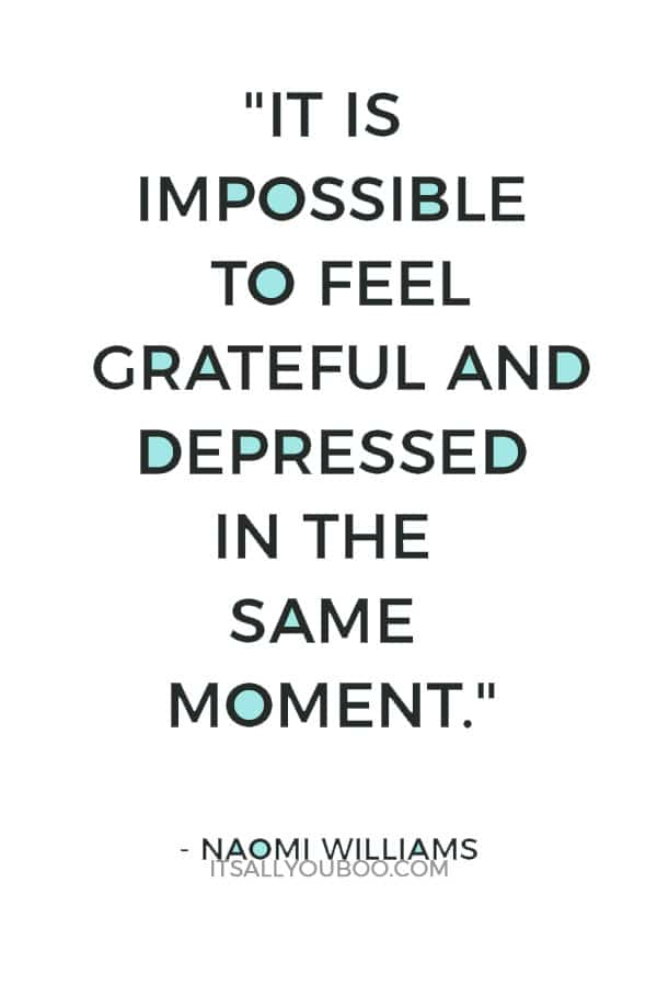 """It is impossible to feel grateful and depressed in the same moment."" – Naomi Williams"