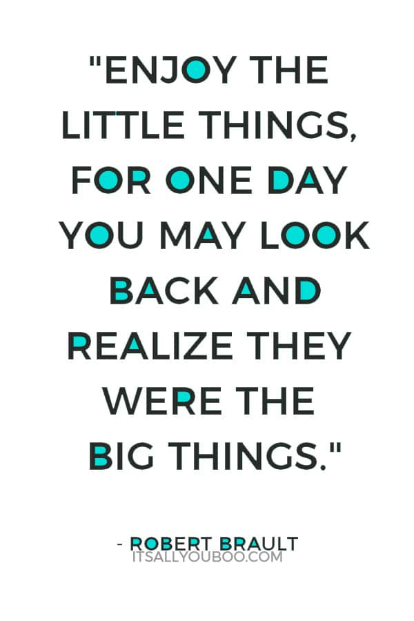 """Enjoy the little things, for one day you may look back and realize they were the big things."" – Robert Brault"