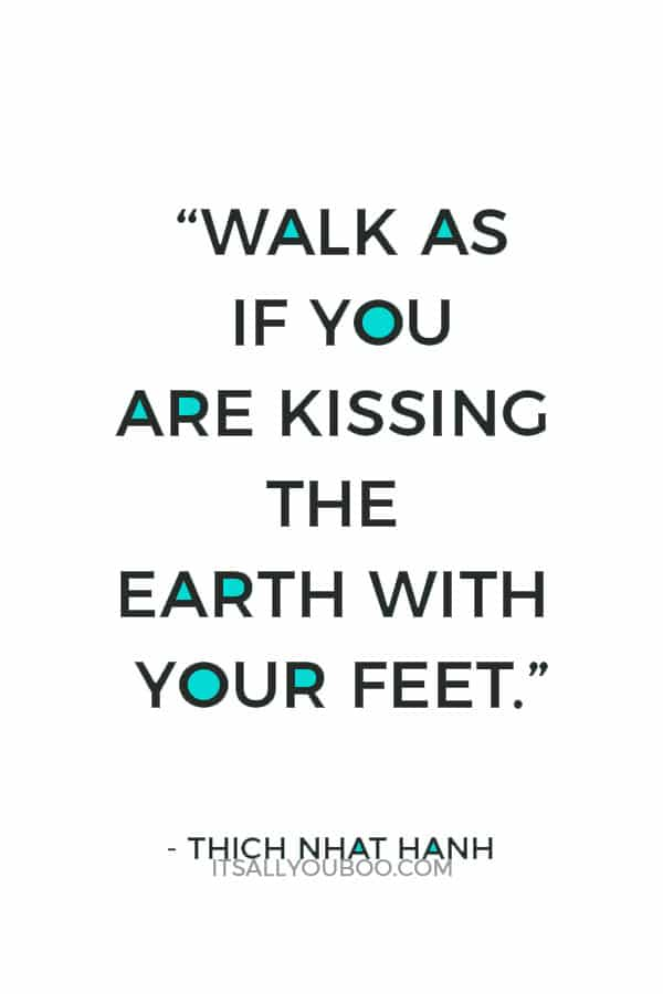 """Walk as if you are kissing the Earth with your feet."" – Thich Nhat Hanh"