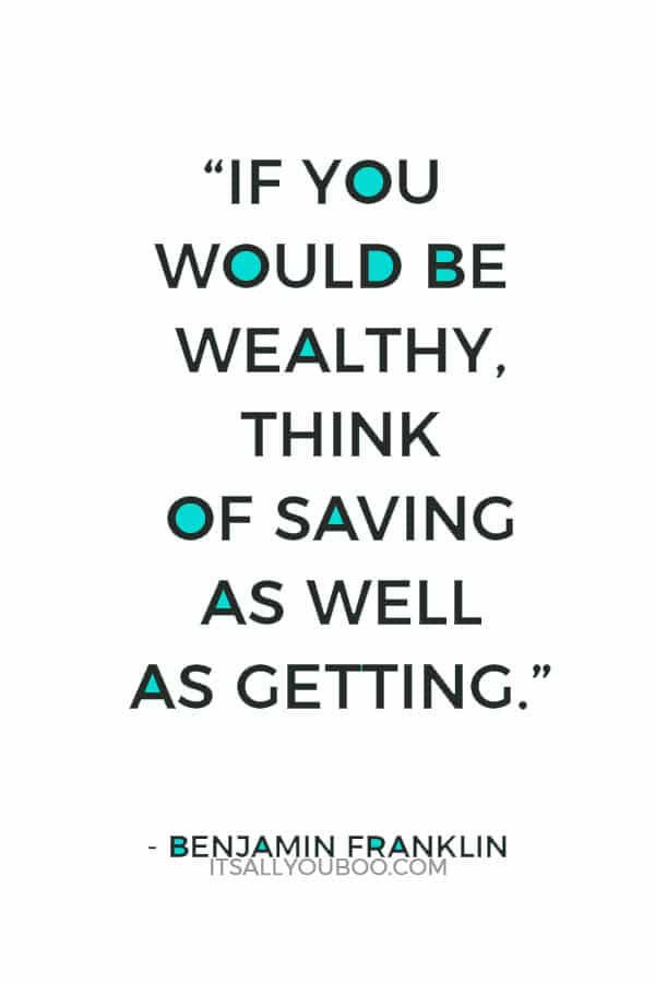 """""""If you would be wealthy, think of saving as well as getting."""" – Benjamin Franklin"""