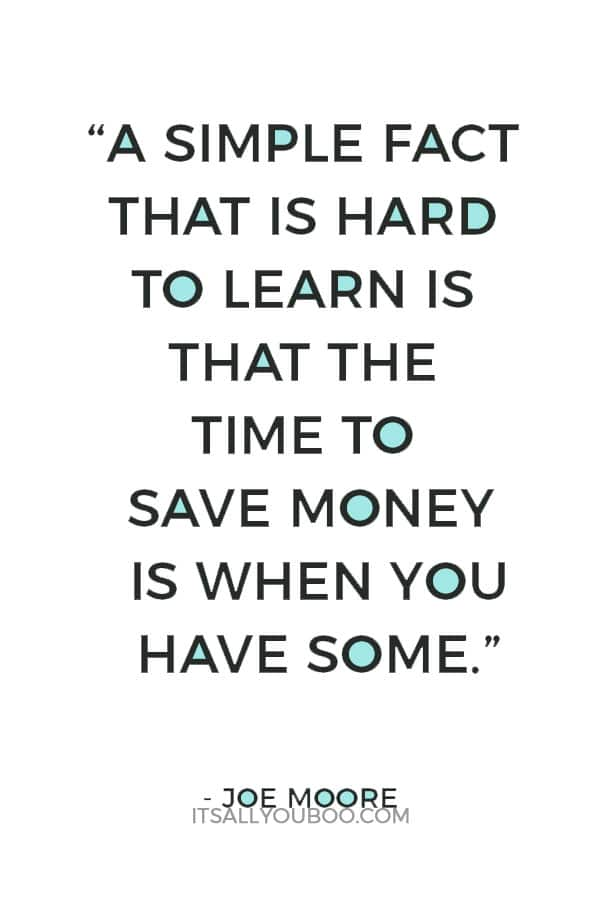 """""""A simple fact that is hard to learn is that the time to save money is when you have some."""" – Joe Moore"""