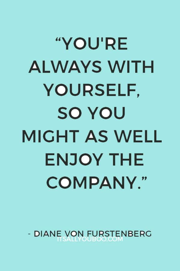 """You're always with yourself, so you might as well enjoy the company."" ― Diane Von Furstenberg"