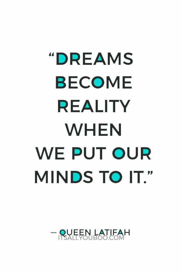 """Dreams become reality when we put our minds to it."" ― Queen Latifah"