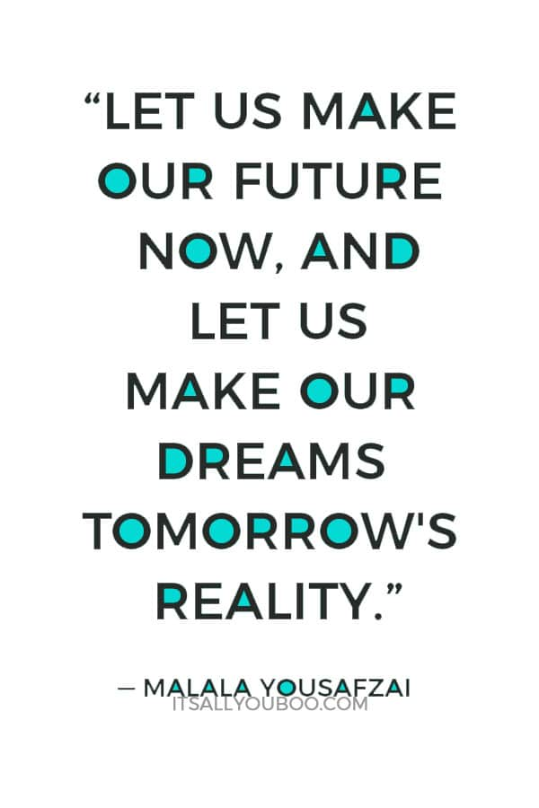 """Let us make our future now, and let us make our dreams tomorrow's reality."" – Malala Yousafzai"