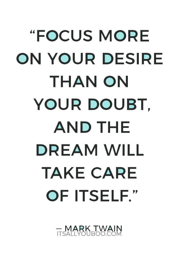 """Focus more on your desire than on your doubt, and the dream will take care of itself."" – Mark Twain"