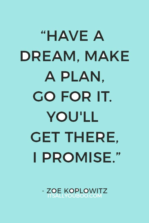 """Have a dream, make a plan, go for it. You'll get there, I promise."" ― Zoe Koplowitz"