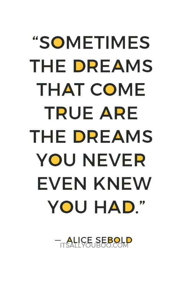 """Sometimes the dreams that come true are the dreams you never even knew you had."" ― Alice Sebold"