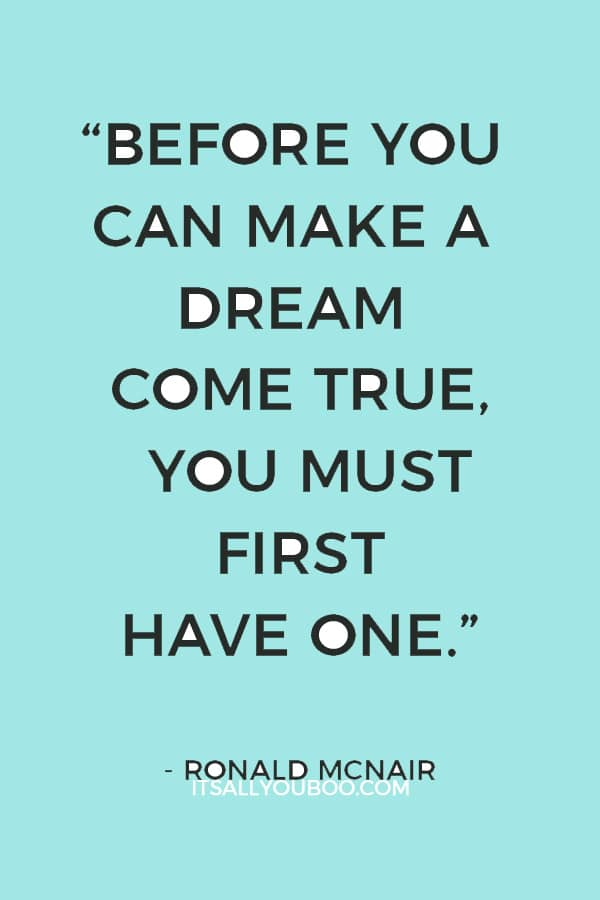 """Before you can make a dream come true, you must first have one."" – Ronald McNair"