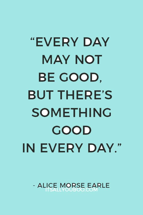 """Every day may not be good, but there's something good in every day."" – Alice Morse Earle"