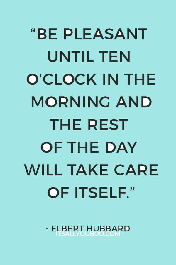 """Be pleasant until ten o'clock in the morning and the rest of the day will take care of itself."" – Elbert Hubbard"