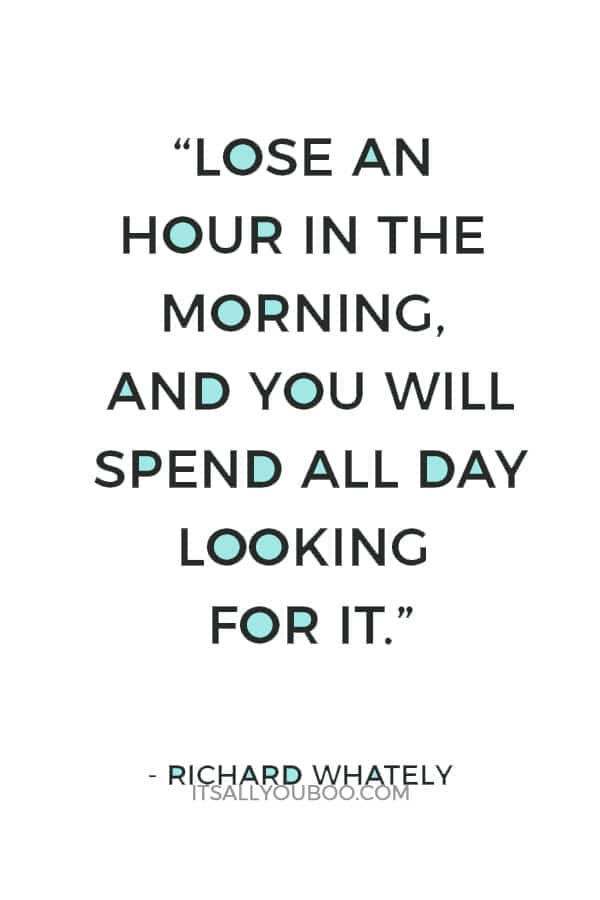 """Lose an hour in the morning, and you will spend all day looking for it."" – Richard Whately"