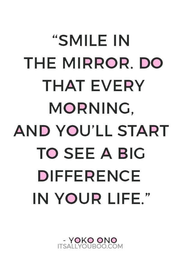 """Smile in the mirror. Do that every morning, and you'll start to see a big difference in your life."" – Yoko Ono"