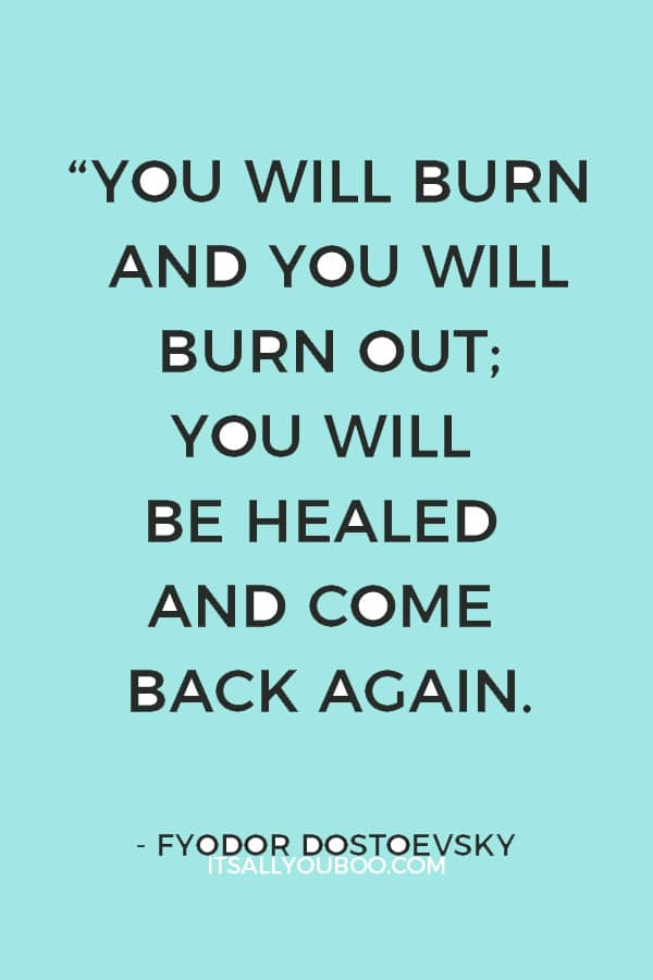 """You will burn and you will burn out; you will be healed and come back again."" – Fyodor Dostoevsky"