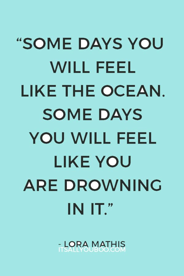"""Some days you will feel like the ocean. Some days you will feel like you are drowning in it."" – Lora Mathis"