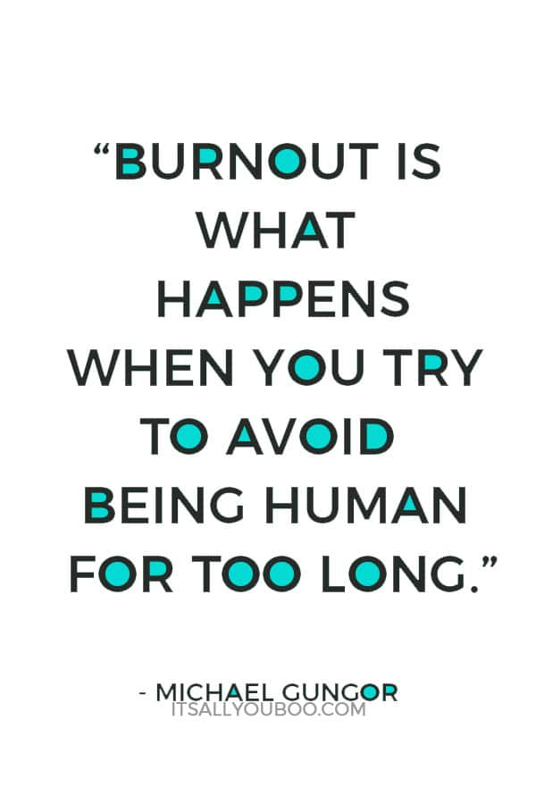 """Burnout is what happens when you try to avoid being human for too long."" – Michael Gungor"