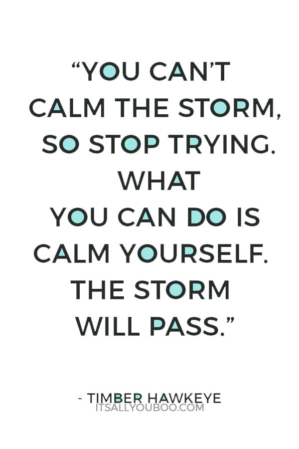 """You can't calm the storm, so stop trying. What you can do is calm yourself. The storm will pass."" – Timber Hawkeye"