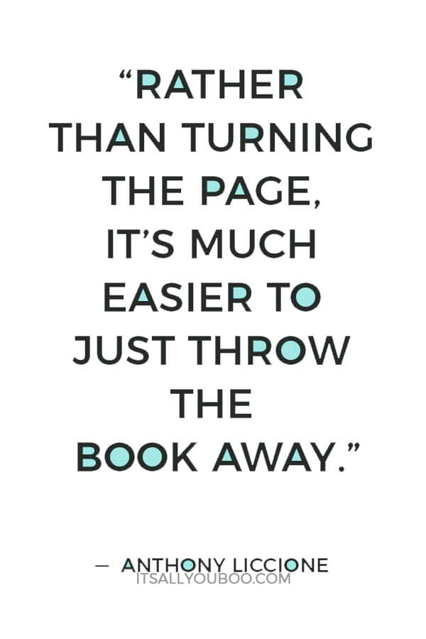 """""""Rather than turning the page, it's much easier to just throw the book away."""" ― Anthony Liccione"""