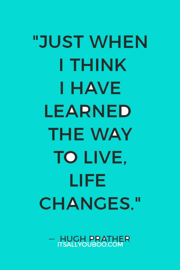 """""""Just when I think I have learned the way to live, life changes."""" ― Hugh Prather"""