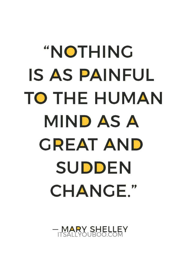 """Nothing is as painful to the human mind as a great and sudden change."" ― Mary Shelley"