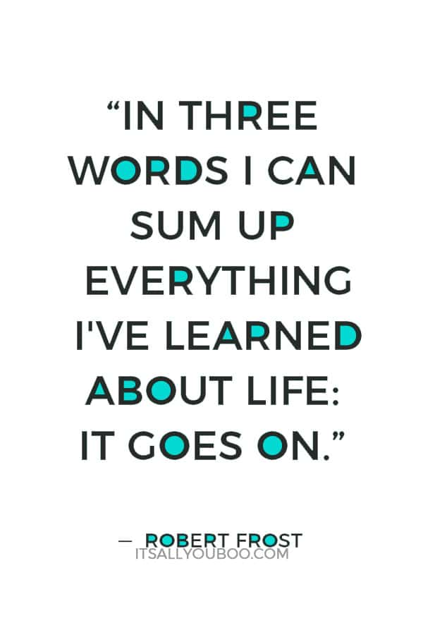 """In three words I can sum up everything I've learned about life: it goes on."" ― Robert Frost"