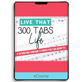 Live that 300 Tabs Life: A Workona Chrome Course for Tab Addicts (eCourse)
