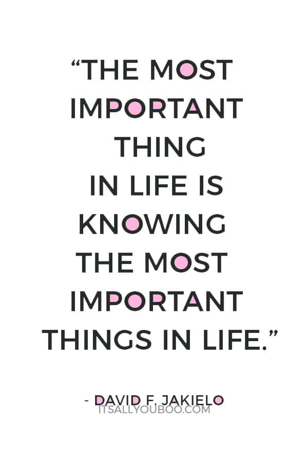 """The most important thing in life is knowing the most important things in life."" ― David F. Jakielo"