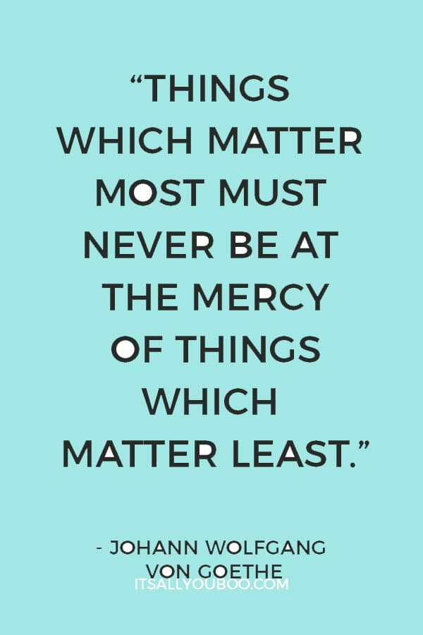 """Things which matter most must never be at the mercy of things which matter least."" ― Johann Wolfgang von Goethe"