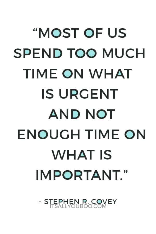 """Most of us spend too much time on what is urgent and not enough time on what is important."" ― Stephen R. Covey"