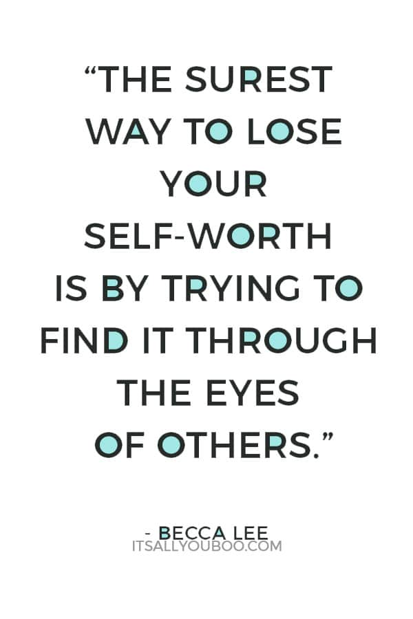 """The surest way to lose your self-worth is by trying to find it through the eyes of others."" – Becca Lee"