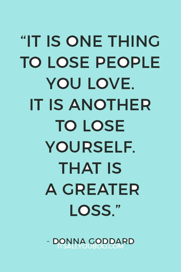 """It is one thing to lose people you love. It is another to lose yourself. That is a greater loss."" ― Donna Goddard"