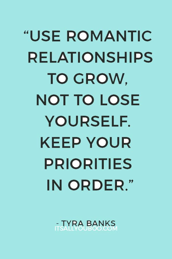 """Use romantic relationships to grow, not to lose yourself. Keep your priorities in order."" – Tyra Banks"
