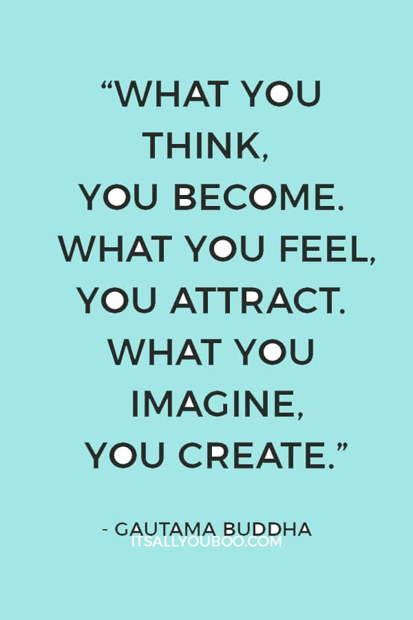 """What you think, you become. What you feel, you attract. What you imagine, you create."""