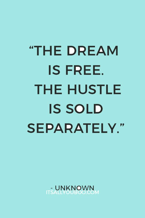 """The dream is free. The hustle is sold separately."" – Unknown"