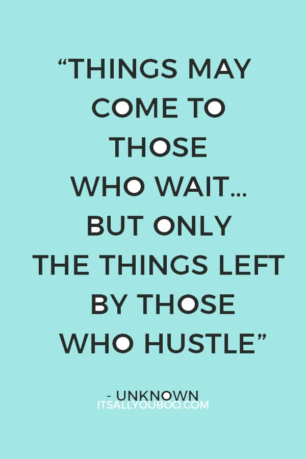 """Things may come to those who wait… but only the things left by those who hustle."" – Unknown"