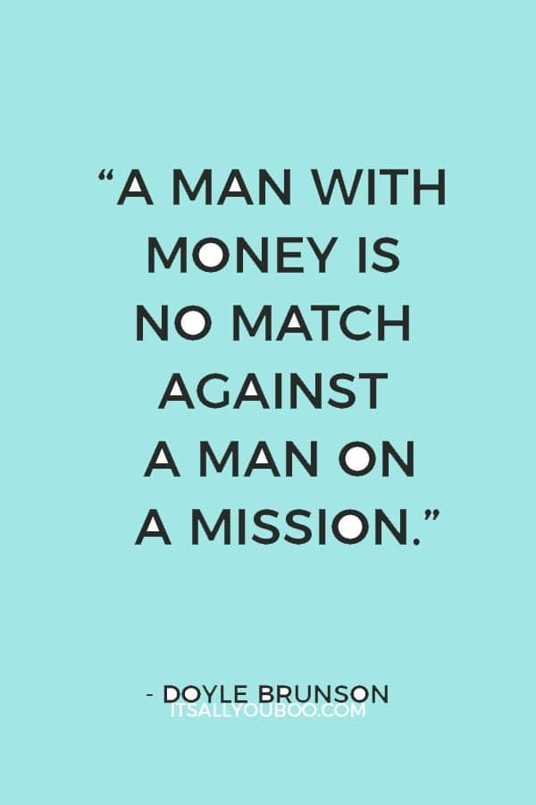 """A man with money is no match against a man on a mission."" ― Doyle Brunson"