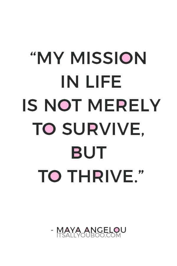 """My mission in life is not merely to survive, but to thrive."" ― Maya Angelou"