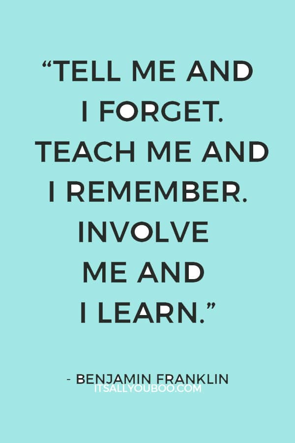 """Tell me and I forget. Teach me and I remember. Involve me and I learn."" — Benjamin Franklin"
