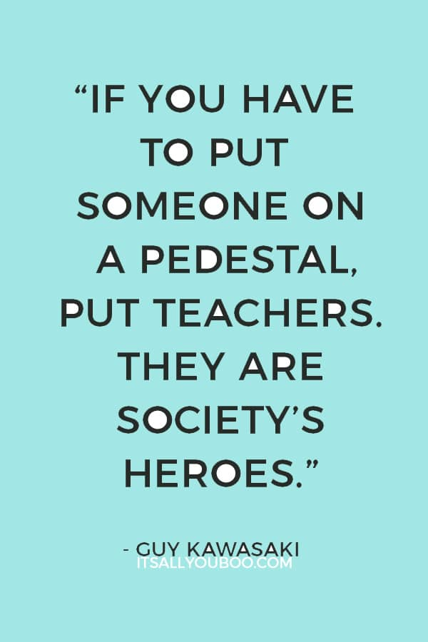 """If you have to put someone on a pedestal, put teachers. They are society's heroes."" — Guy Kawasaki"
