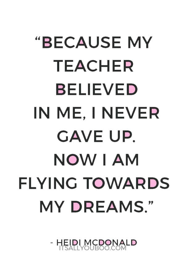"""Because my teacher believed in me, I never gave up. Now I am flying towards my dreams."" — Heidi McDonald"