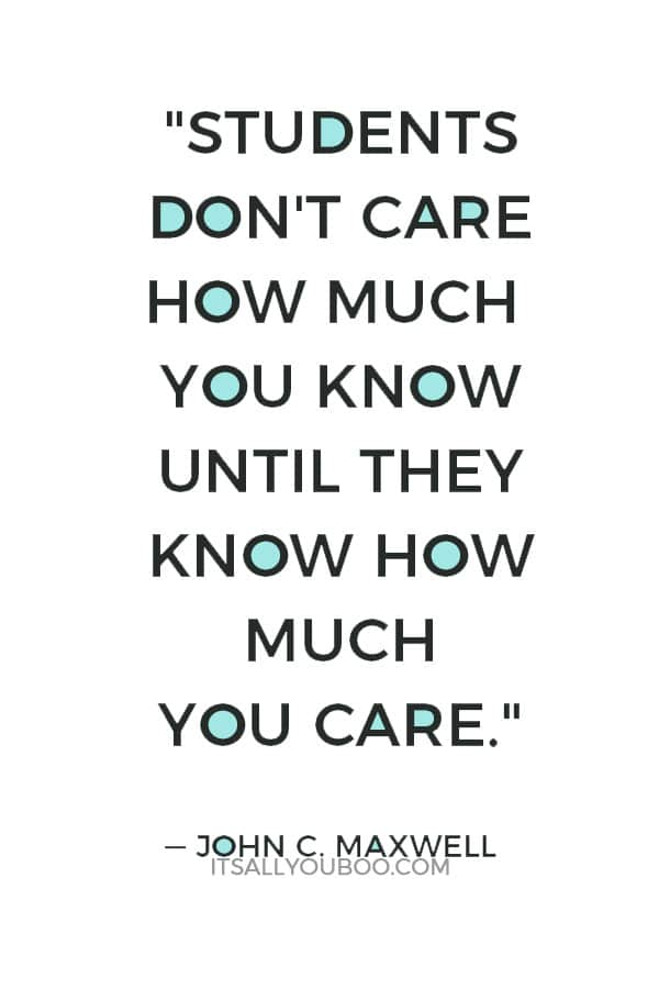 """Students don't care how much you know until they know how much you care."" — John C. Maxwell"