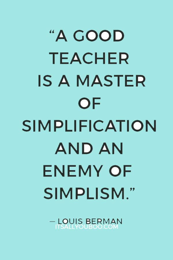 """A good teacher is a master of simplification and an enemy of simplism."" — Louis Berman"