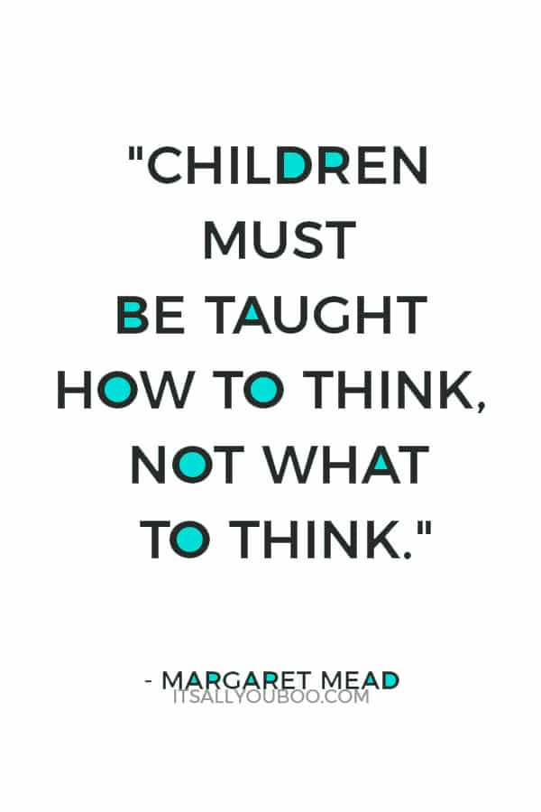 """Children must be taught how to think, not what to think."" — Margaret Mead"