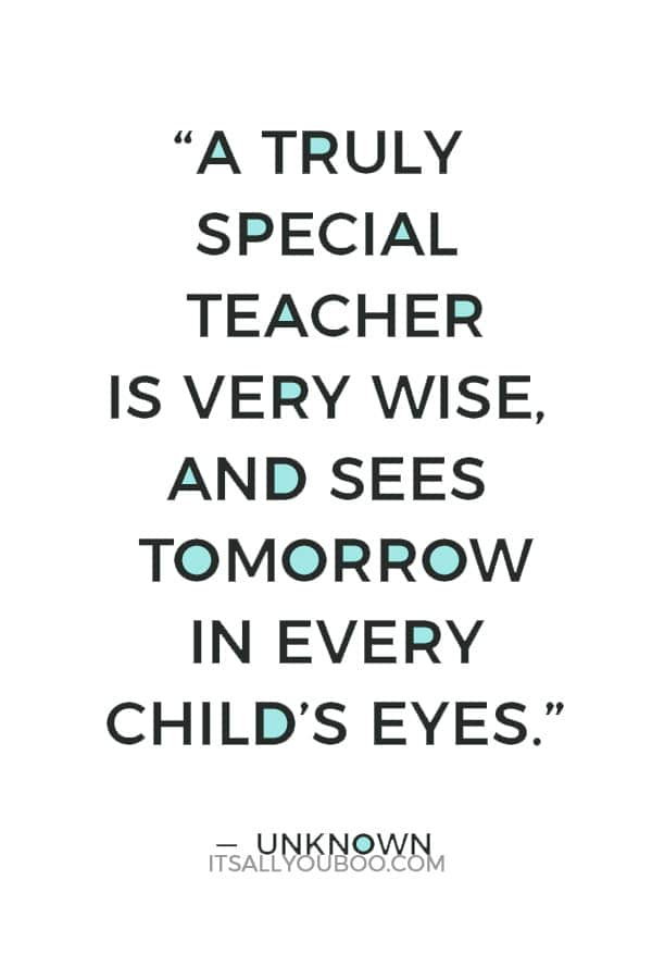 """A truly special teacher is very wise, and sees tomorrow in every child's eyes."" — Unknown"