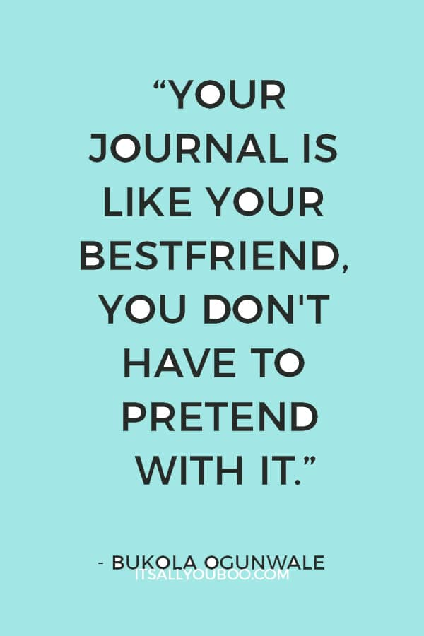 """Your Journal is like your bestfriend, You don't have to pretend with it, you can be honest and write exactly how you feel"" ― Bukola Ogunwale"