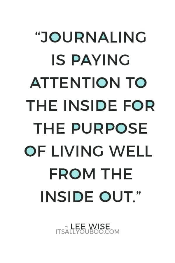 """Journaling is paying attention to the inside for the purpose of living well from the inside out."" ― Lee Wise"