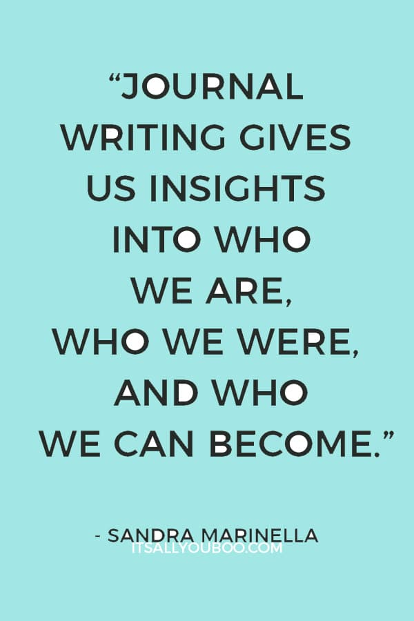 """Journal writing gives us insights into who we are, who we were, and who we can become."" ― Sandra Marinella"