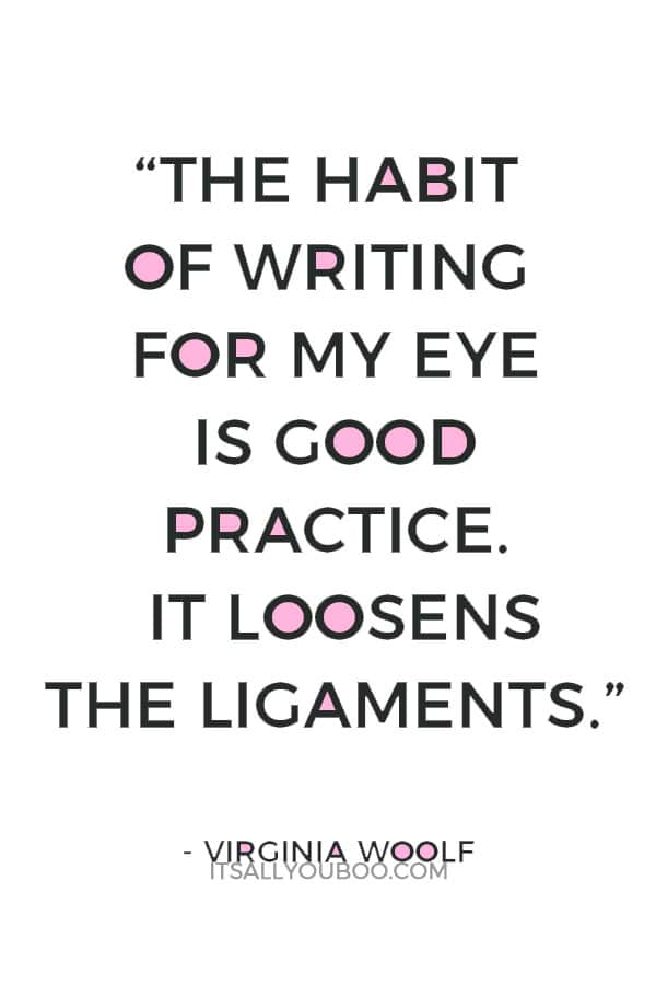 """The habit of writing for my eye is good practice. It loosens the ligaments."" ― Virginia Woolf"