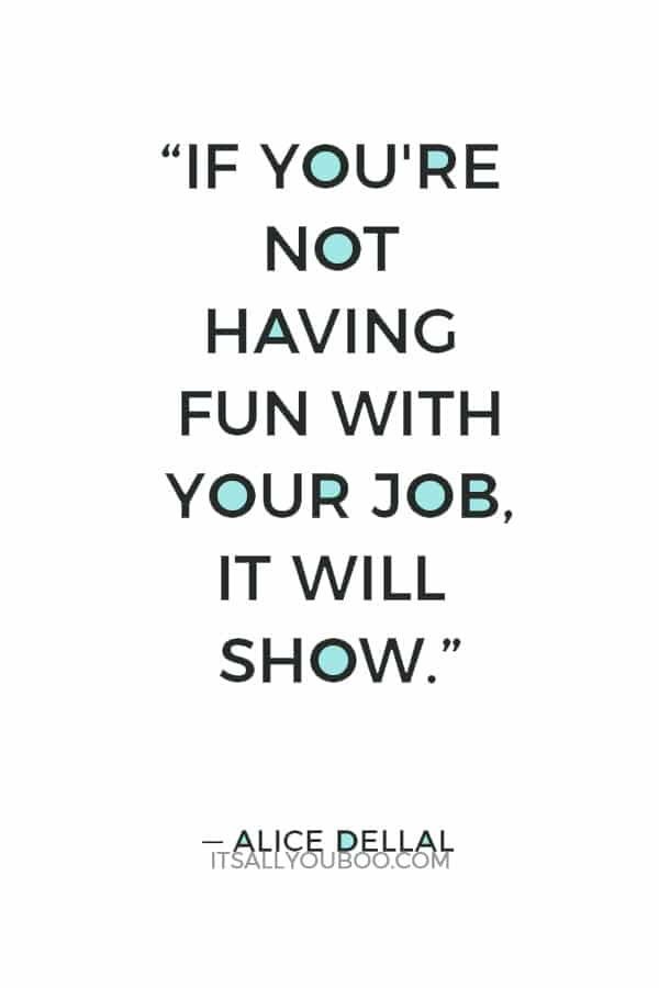 """If you're not having fun with your job, it will show."" — Alice Dellal"
