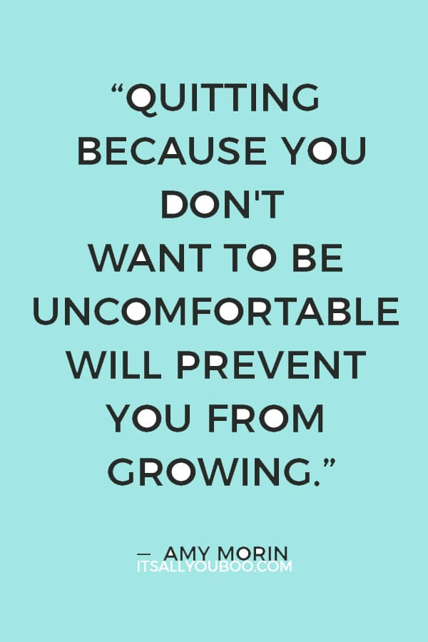 """Quitting because you don't want to be uncomfortable will prevent you from growing."" — Amy Morin"